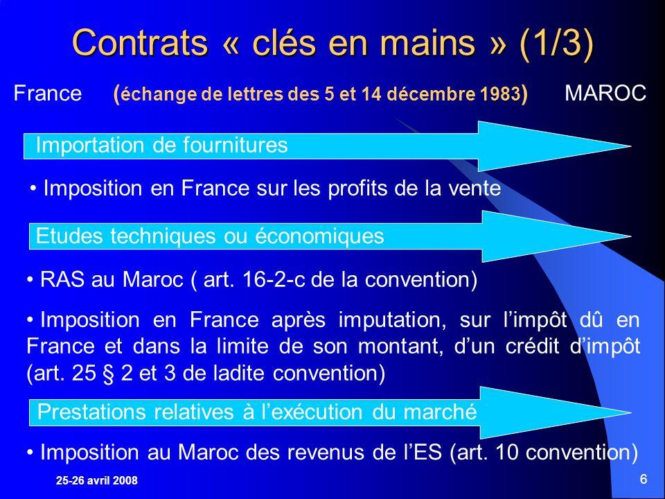 25-26 avril 2008 6 Contrats « clés en mains » (1/3) France ( échange de lettres des 5 et 14 décembre 1983 ) MAROC Importation de fournitures Etudes techniques ou économiques Prestations relatives à lexécution du marché Imposition en France sur les profits de la vente RAS au Maroc ( art.