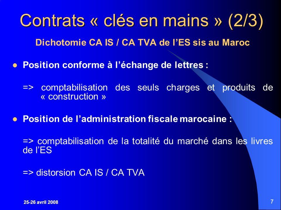 25-26 avril 2008 7 Contrats « clés en mains » (2/3) Dichotomie CA IS / CA TVA de lES sis au Maroc Position conforme à léchange de lettres : => comptabilisation des seuls charges et produits de « construction » Position de ladministration fiscale marocaine : => comptabilisation de la totalité du marché dans les livres de lES => distorsion CA IS / CA TVA
