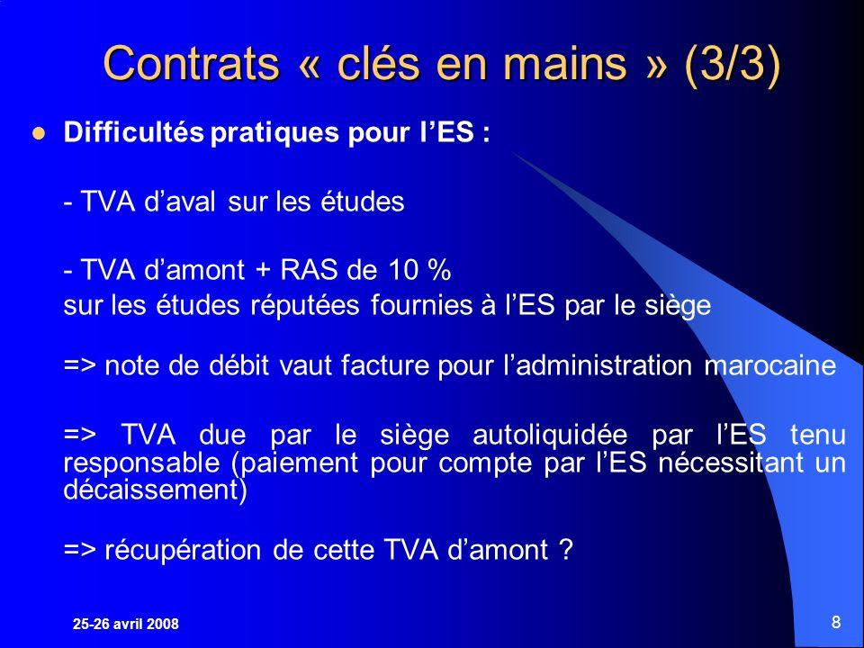 25-26 avril 2008 8 Contrats « clés en mains » (3/3) Difficultés pratiques pour lES : - TVA daval sur les études - TVA damont + RAS de 10 % sur les études réputées fournies à lES par le siège => note de débit vaut facture pour ladministration marocaine => TVA due par le siège autoliquidée par lES tenu responsable (paiement pour compte par lES nécessitant un décaissement) => récupération de cette TVA damont