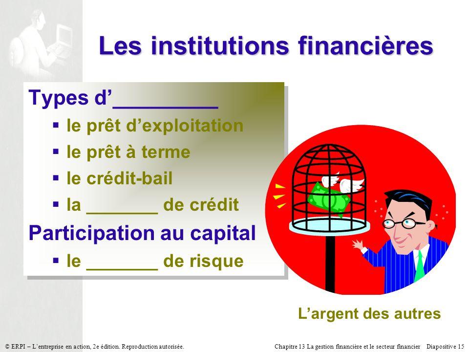 Chapitre 13 La gestion financière et le secteur financier Diapositive 15 © ERPI – Lentreprise en action, 2e édition. Reproduction autorisée. Les insti