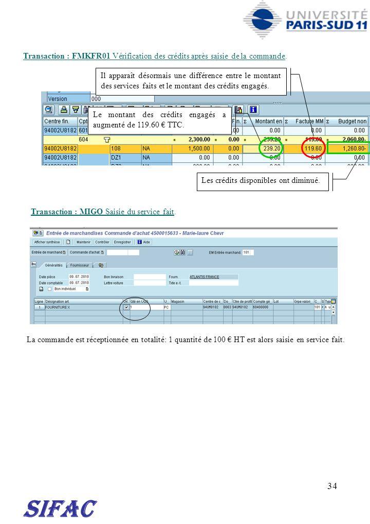 34 SIFAC Transaction : FMKFR01 Vérification des crédits après saisie de la commande. Transaction : MIGO Saisie du service fait. Le montant des crédits