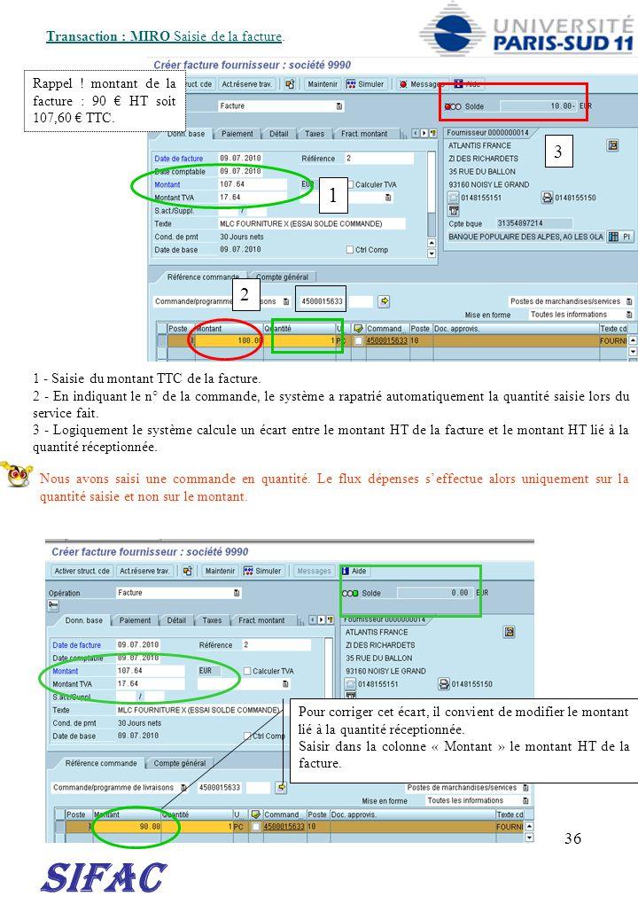 36 SIFAC Transaction : MIRO Saisie de la facture. 1 - Saisie du montant TTC de la facture. 2 - En indiquant le n° de la commande, le système a rapatri