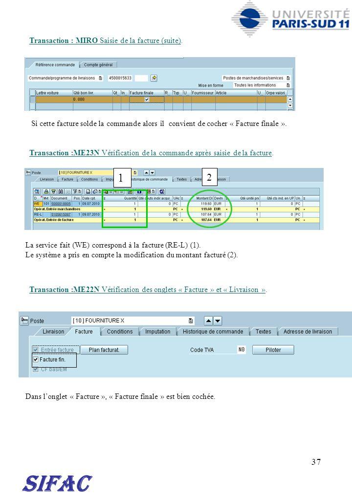 37 Transaction : MIRO Saisie de la facture (suite). SIFAC Si cette facture solde la commande alors il convient de cocher « Facture finale ». Transacti