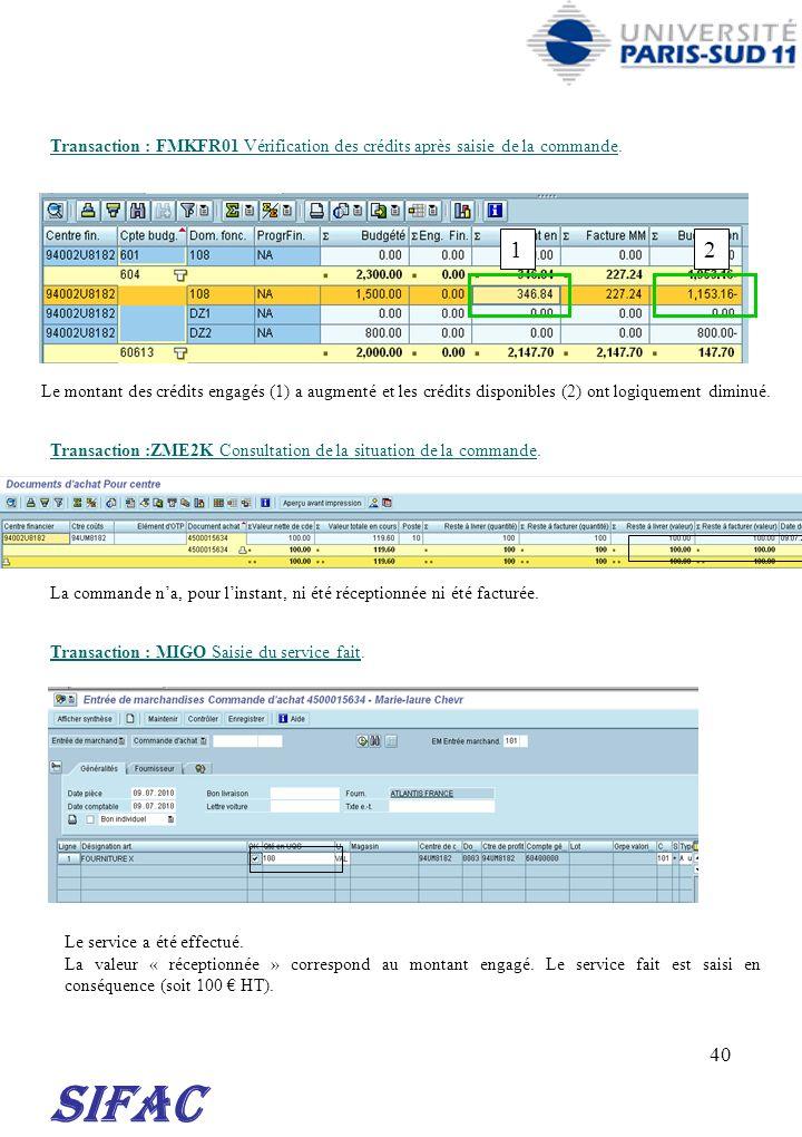40 SIFAC Transaction : FMKFR01 Vérification des crédits après saisie de la commande. Transaction : MIGO Saisie du service fait. Transaction :ZME2K Con
