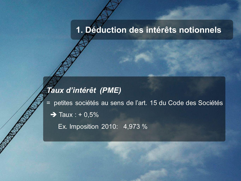 1. Déduction des intérêts notionnels Taux dintérêt (PME) = petites sociétés au sens de lart. 15 du Code des Sociétés Taux : + 0,5% Ex. Imposition 2010