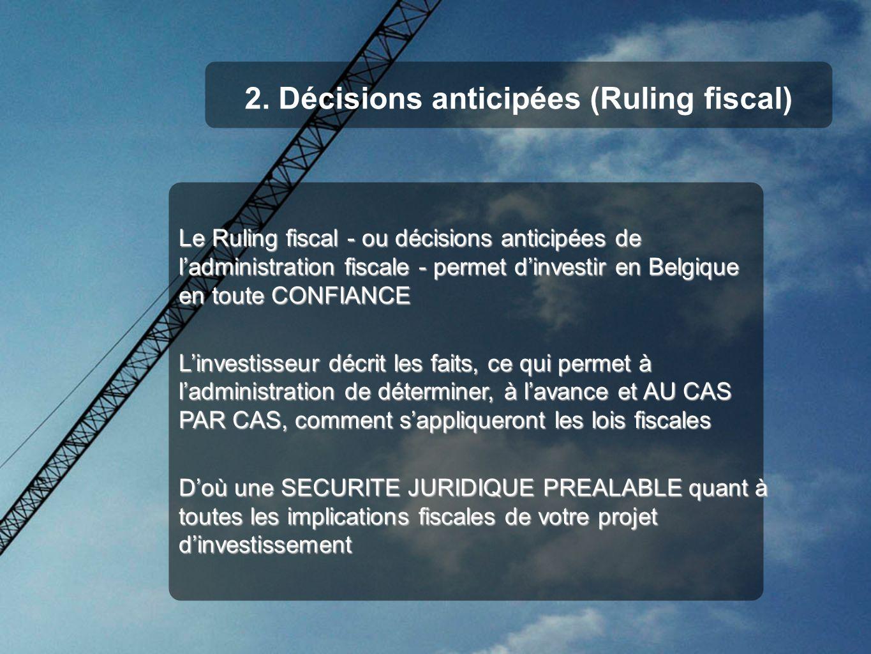 2. Décisions anticipées (Ruling fiscal) Le Ruling fiscal - ou décisions anticipées de ladministration fiscale - permet dinvestir en Belgique en toute
