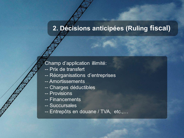 2. Décisions anticipées (Ruling fiscal) Champ dapplication illimité: -- Prix de transfert -- Réorganisations dentreprises -- Amortissements -- Charges
