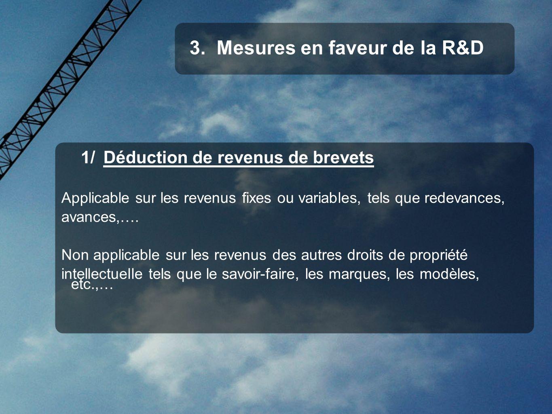 1/ Déduction de revenus de brevets Applicable sur les revenus fixes ou variables, tels que redevances, avances,…. Non applicable sur les revenus des a