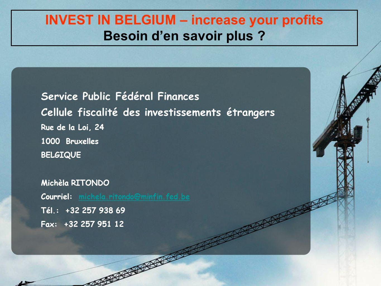 INVEST IN BELGIUM – increase your profits Besoin den savoir plus ? Service Public Fédéral Finances Cellule fiscalité des investissements étrangers Rue
