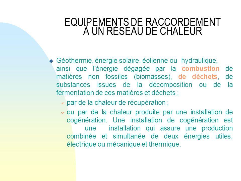 EQUIPEMENTS DE RACCORDEMENT À UN RÉSEAU DE CHALEUR u Géothermie, énergie solaire, éolienne ou hydraulique, ainsi que l'énergie dégagée par la combusti