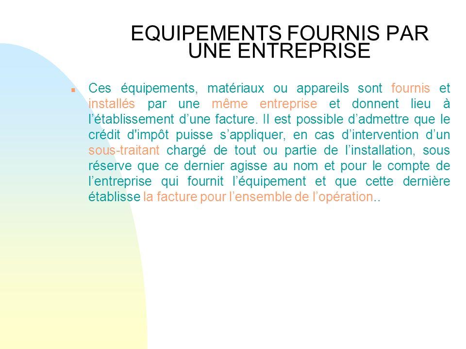 EQUIPEMENTS FOURNIS PAR UNE ENTREPRISE n Ces équipements, matériaux ou appareils sont fournis et installés par une même entreprise et donnent lieu à l