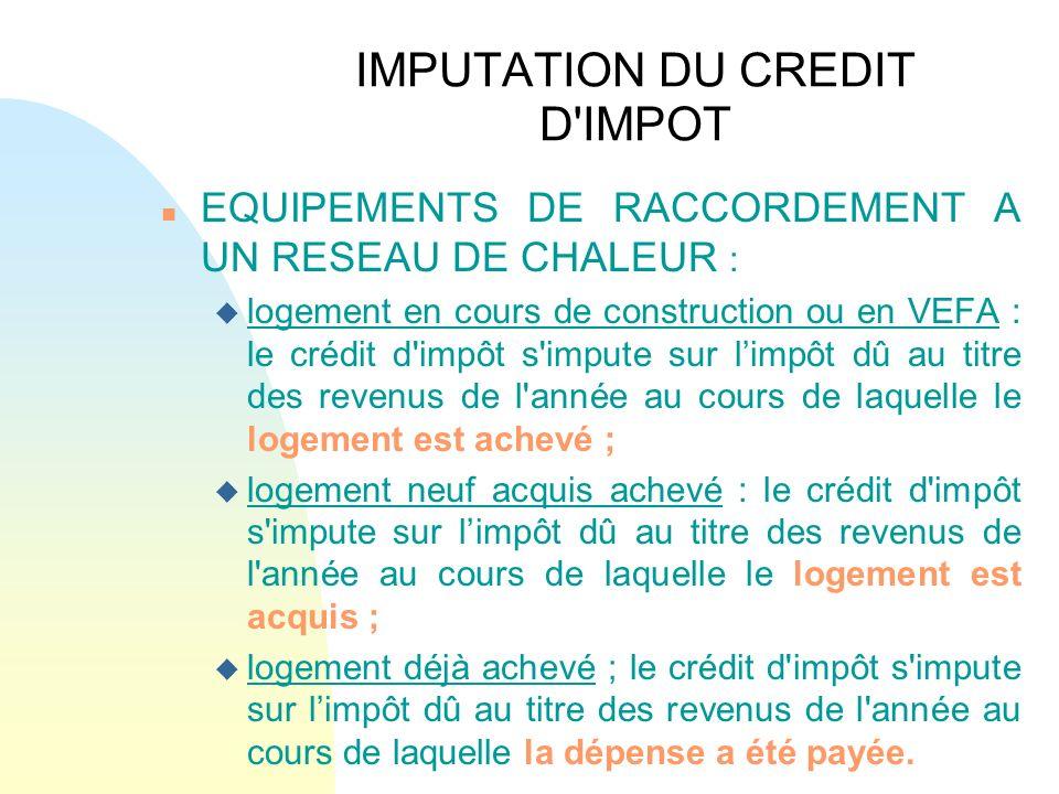 IMPUTATION DU CREDIT D'IMPOT n EQUIPEMENTS DE RACCORDEMENT A UN RESEAU DE CHALEUR : u logement en cours de construction ou en VEFA : le crédit d'impôt