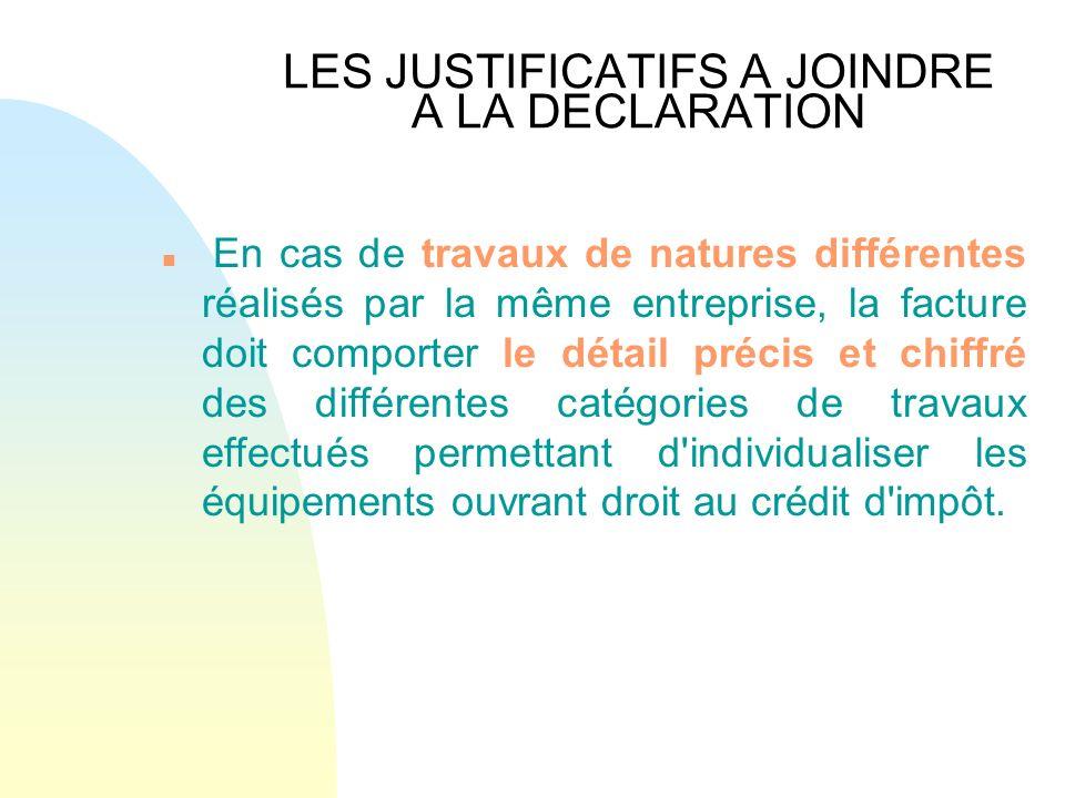 LES JUSTIFICATIFS A JOINDRE A LA DECLARATION n En cas de travaux de natures différentes réalisés par la même entreprise, la facture doit comporter le