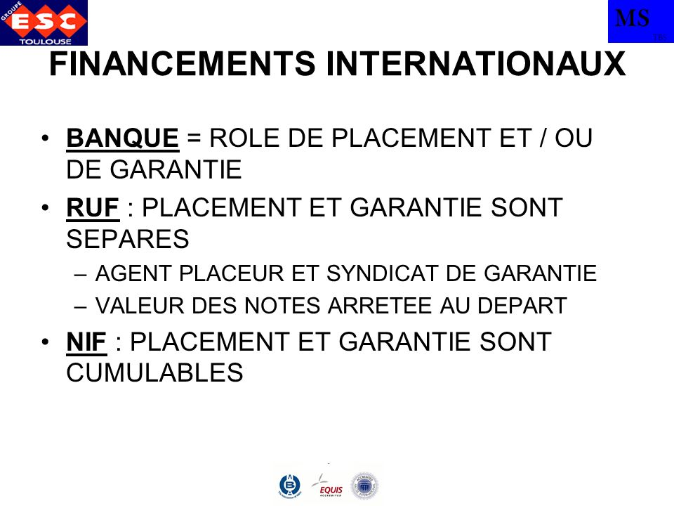 MS TBS FINANCEMENTS INTERNATIONAUX BANQUE = ROLE DE PLACEMENT ET / OU DE GARANTIE RUF : PLACEMENT ET GARANTIE SONT SEPARES –AGENT PLACEUR ET SYNDICAT DE GARANTIE –VALEUR DES NOTES ARRETEE AU DEPART NIF : PLACEMENT ET GARANTIE SONT CUMULABLES