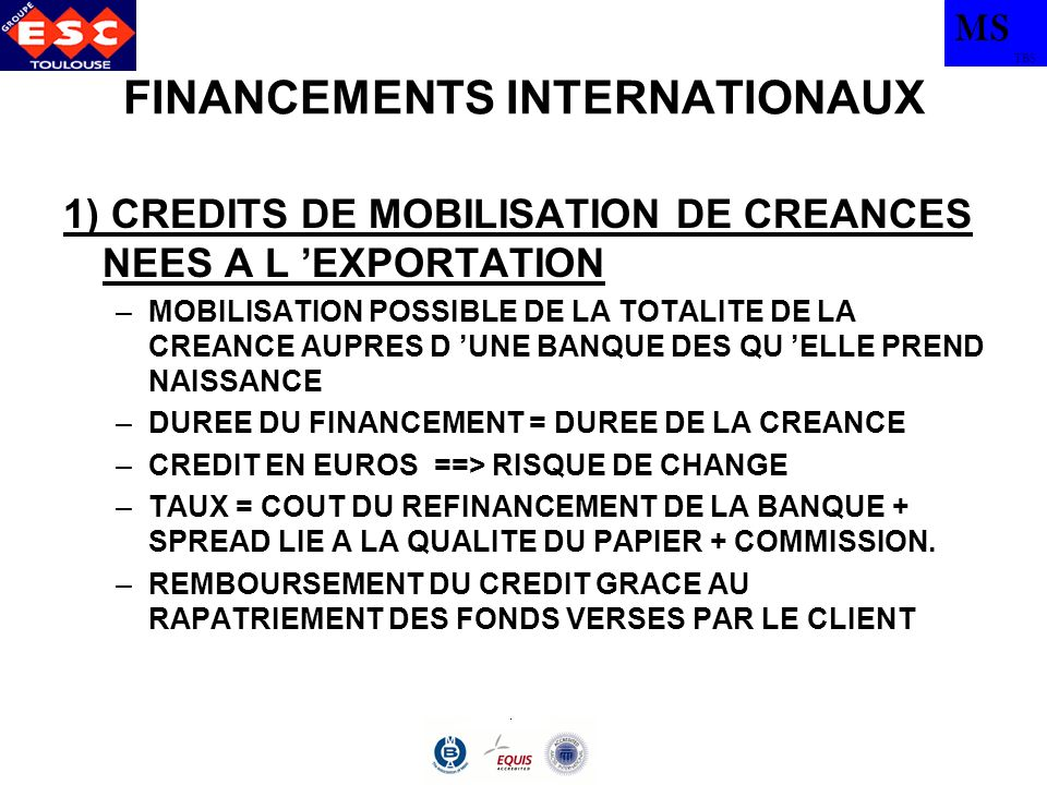 MS TBS FINANCEMENTS INTERNATIONAUX 1) CREDITS DE MOBILISATION DE CREANCES NEES A L EXPORTATION –MOBILISATION POSSIBLE DE LA TOTALITE DE LA CREANCE AUPRES D UNE BANQUE DES QU ELLE PREND NAISSANCE –DUREE DU FINANCEMENT = DUREE DE LA CREANCE –CREDIT EN EUROS ==> RISQUE DE CHANGE –TAUX = COUT DU REFINANCEMENT DE LA BANQUE + SPREAD LIE A LA QUALITE DU PAPIER + COMMISSION.