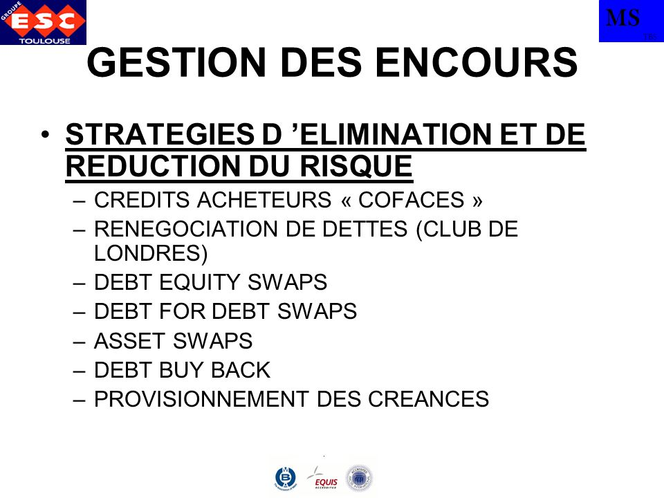 MS TBS GESTION DES ENCOURS STRATEGIES D ELIMINATION ET DE REDUCTION DU RISQUE –CREDITS ACHETEURS « COFACES » –RENEGOCIATION DE DETTES (CLUB DE LONDRES) –DEBT EQUITY SWAPS –DEBT FOR DEBT SWAPS –ASSET SWAPS –DEBT BUY BACK –PROVISIONNEMENT DES CREANCES