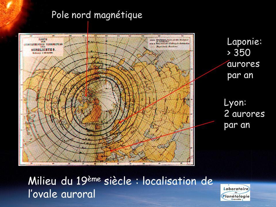 Milieu du 19 ème siècle : localisation de lovale auroral Laponie: > 350 aurores par an Lyon: 2 aurores par an Pole nord magnétique