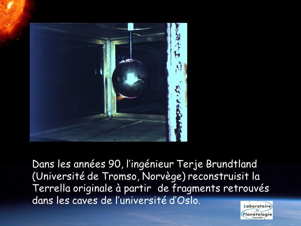 Dans les années 90, lingénieur Terje Brundtland (Université de Tromso, Norvège) reconstruisit la Terrella originale à partir de fragments retrouvés da