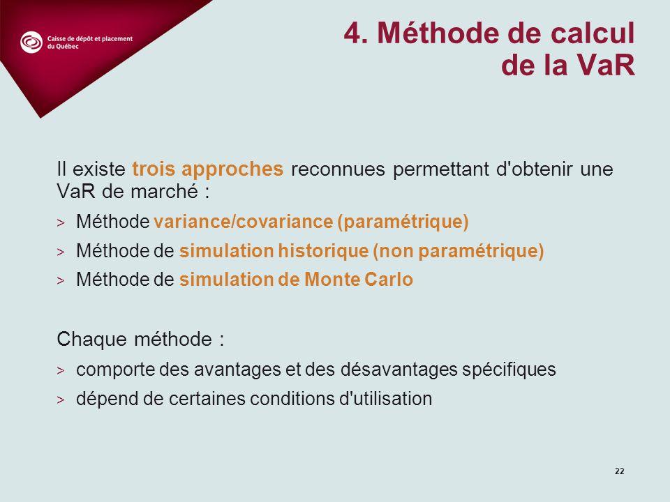 22 Il existe trois approches reconnues permettant d obtenir une VaR de marché : > Méthode variance/covariance (paramétrique) > Méthode de simulation historique (non paramétrique) > Méthode de simulation de Monte Carlo Chaque méthode : > comporte des avantages et des désavantages spécifiques > dépend de certaines conditions d utilisation 4.
