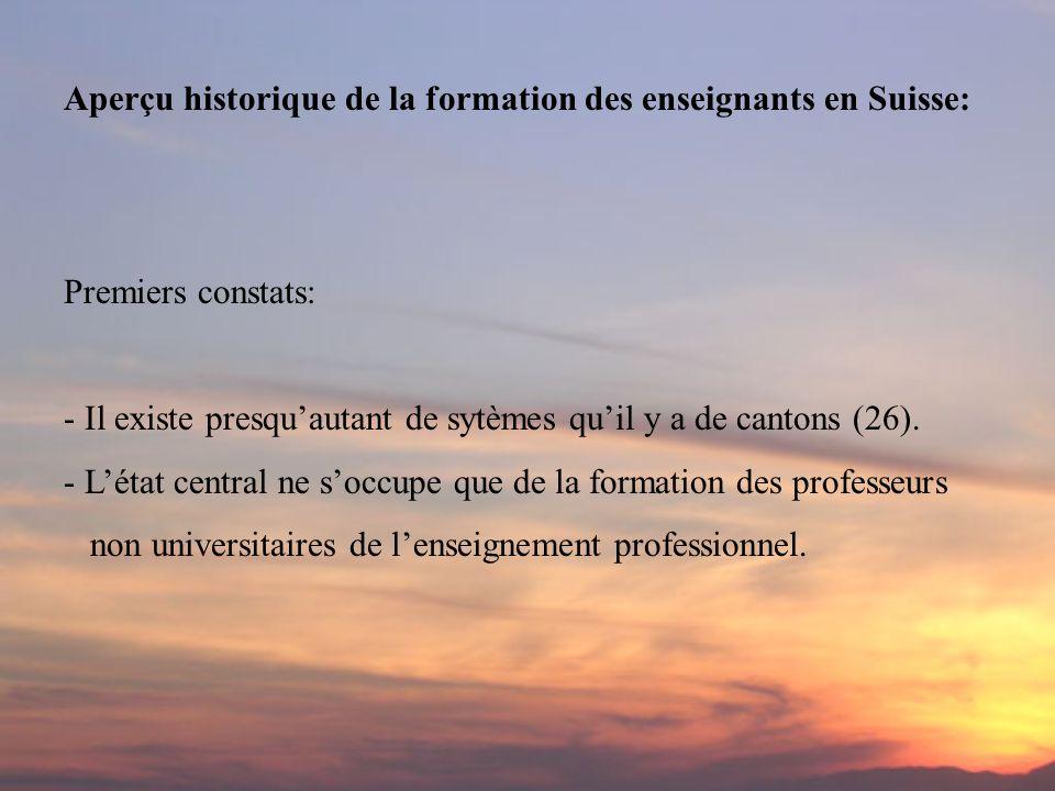 Aperçu historique de la formation des enseignants en Suisse: Premiers constats: - Il existe presquautant de sytèmes quil y a de cantons (26). - Létat