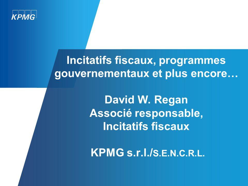 Incitatifs fiscaux, programmes gouvernementaux et plus encore… David W. Regan Associé responsable, Incitatifs fiscaux KPMG s.r.l./ S.E.N.C.R.L.