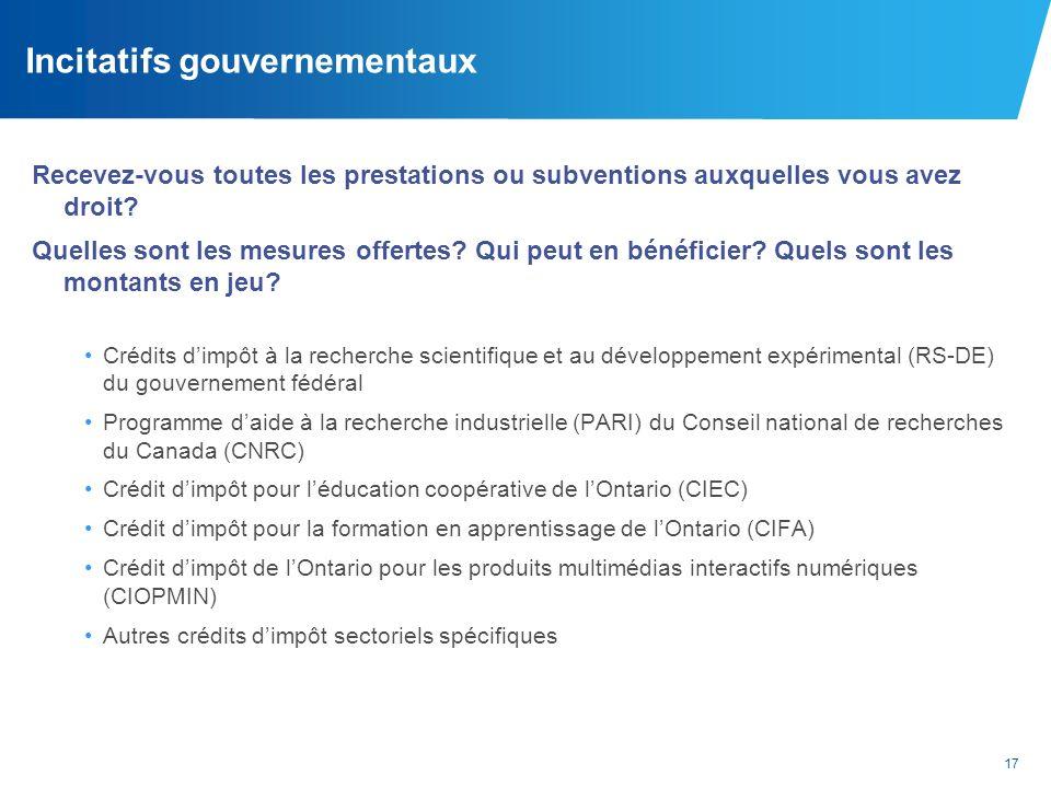 17 Incitatifs gouvernementaux Recevez-vous toutes les prestations ou subventions auxquelles vous avez droit? Quelles sont les mesures offertes? Qui pe