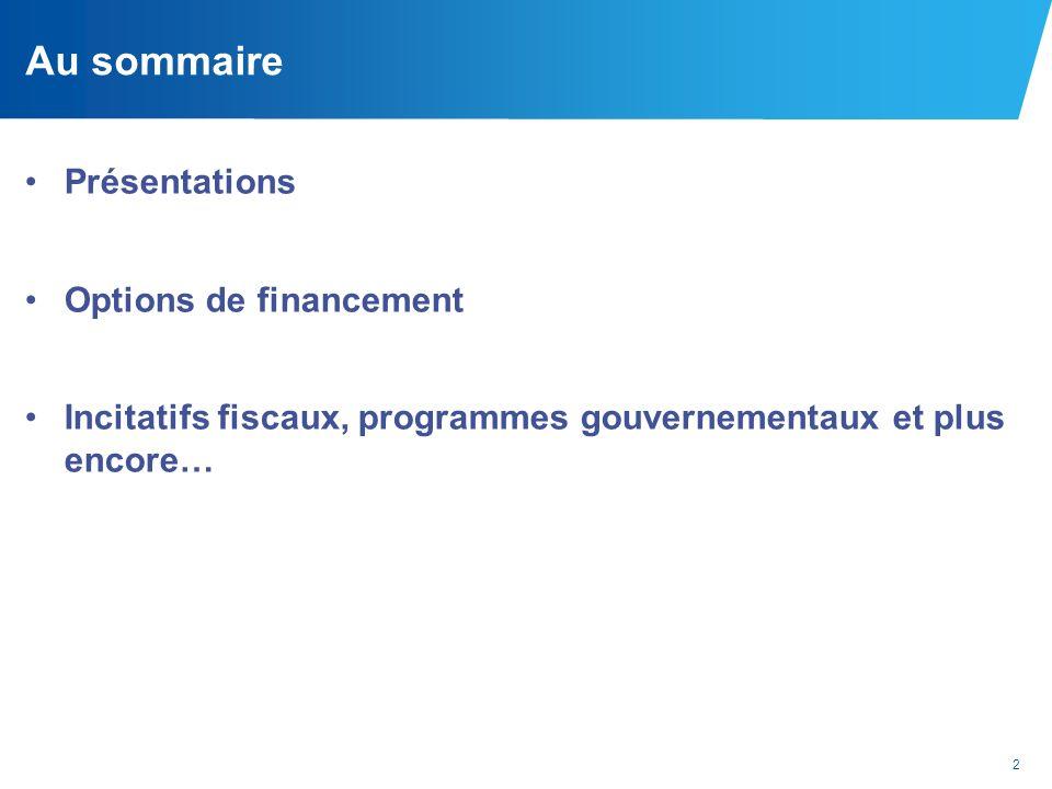 2 Au sommaire Présentations Options de financement Incitatifs fiscaux, programmes gouvernementaux et plus encore…