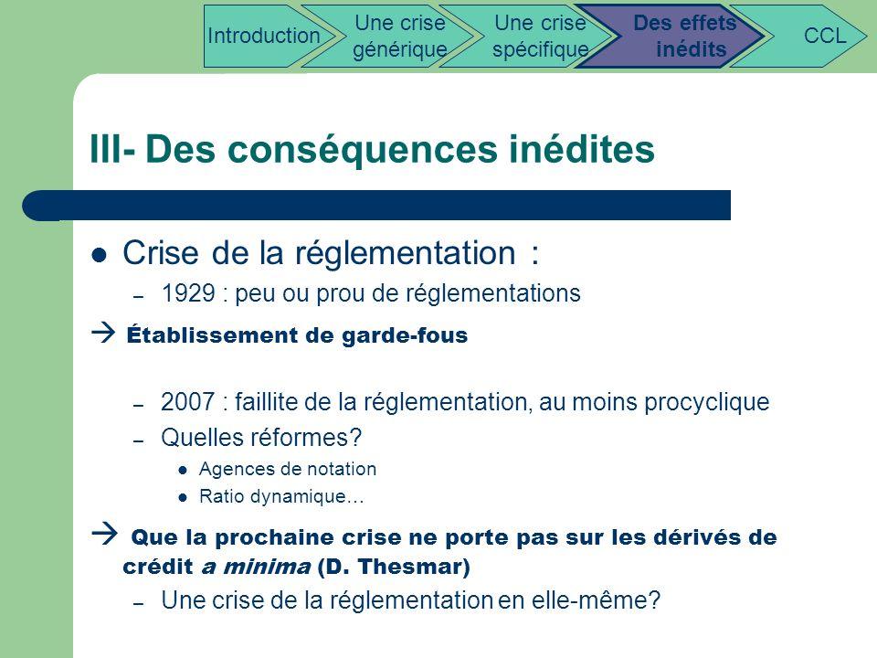 III- Des conséquences inédites Crise de la réglementation : – 1929 : peu ou prou de réglementations Établissement de garde-fous – 2007 : faillite de l