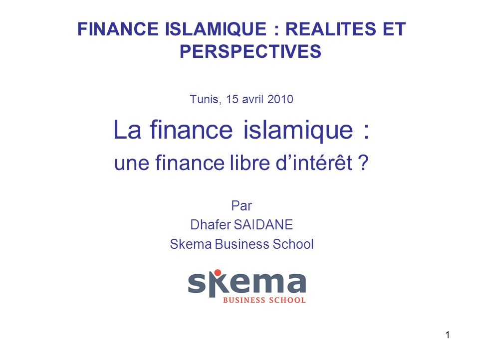 1 FINANCE ISLAMIQUE : REALITES ET PERSPECTIVES Tunis, 15 avril 2010 La finance islamique : une finance libre dintérêt ? Par Dhafer SAIDANE Skema Busin