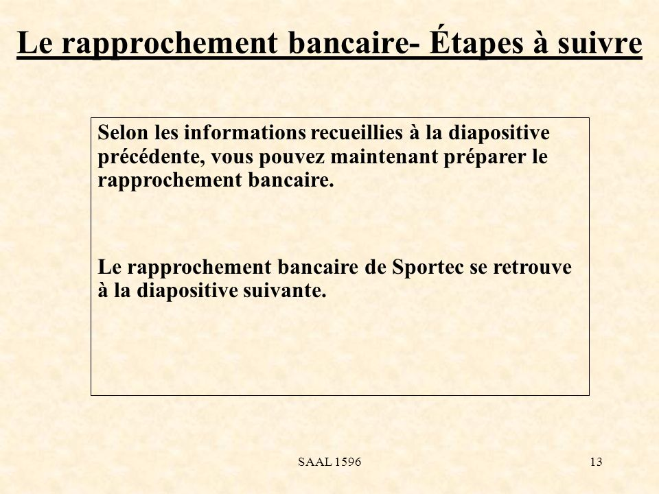 Le rapprochement bancaire- Étapes à suivre Selon les informations recueillies à la diapositive précédente, vous pouvez maintenant préparer le rapproch