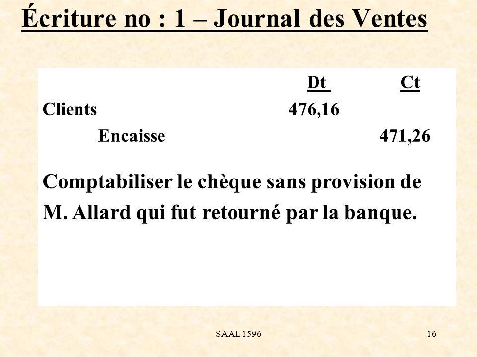 Écriture no : 1 – Journal des Ventes Dt Ct Clients 476,16 Encaisse 471,26 Comptabiliser le chèque sans provision de M. Allard qui fut retourné par la
