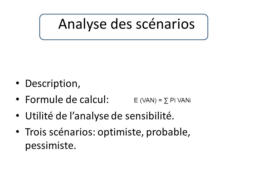 Description, Formule de calcul: Utilité de lanalyse de sensibilité. Trois scénarios: optimiste, probable, pessimiste. E (VAN) = Pi VAN i