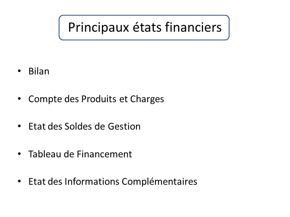 Principaux états financiers Bilan Compte des Produits et Charges Etat des Soldes de Gestion Tableau de Financement Etat des Informations Complémentair