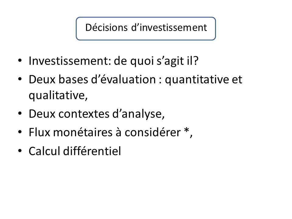 Investissement: de quoi sagit il? Deux bases dévaluation : quantitative et qualitative, Deux contextes danalyse, Flux monétaires à considérer *, Calcu
