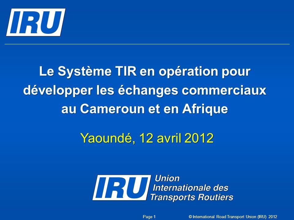 Rôles des Douanes, de lAssociation nationale et des transporteurs Yaoundé, 12 avril 2012 Jean Acri Conseiller Spécial TIR Page 2 © International Road Transport Union (IRU) 2012