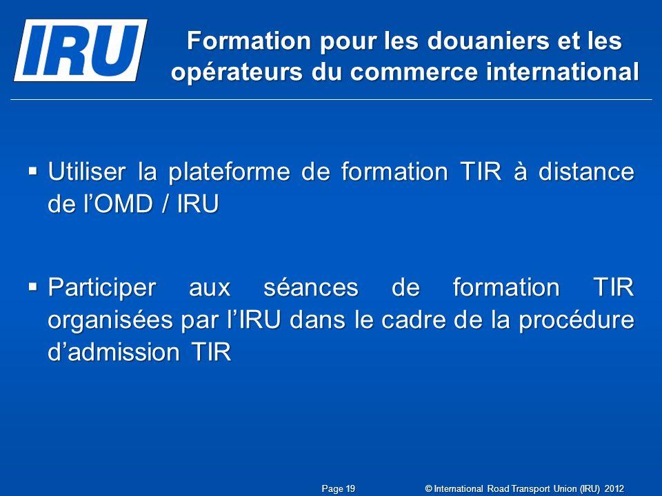 Formation pour les douaniers et les opérateurs du commerce international Utiliser la plateforme de formation TIR à distance de lOMD / IRU Utiliser la plateforme de formation TIR à distance de lOMD / IRU Participer aux séances de formation TIR organisées par lIRU dans le cadre de la procédure dadmission TIR Participer aux séances de formation TIR organisées par lIRU dans le cadre de la procédure dadmission TIR Page 19 © International Road Transport Union (IRU) 2012