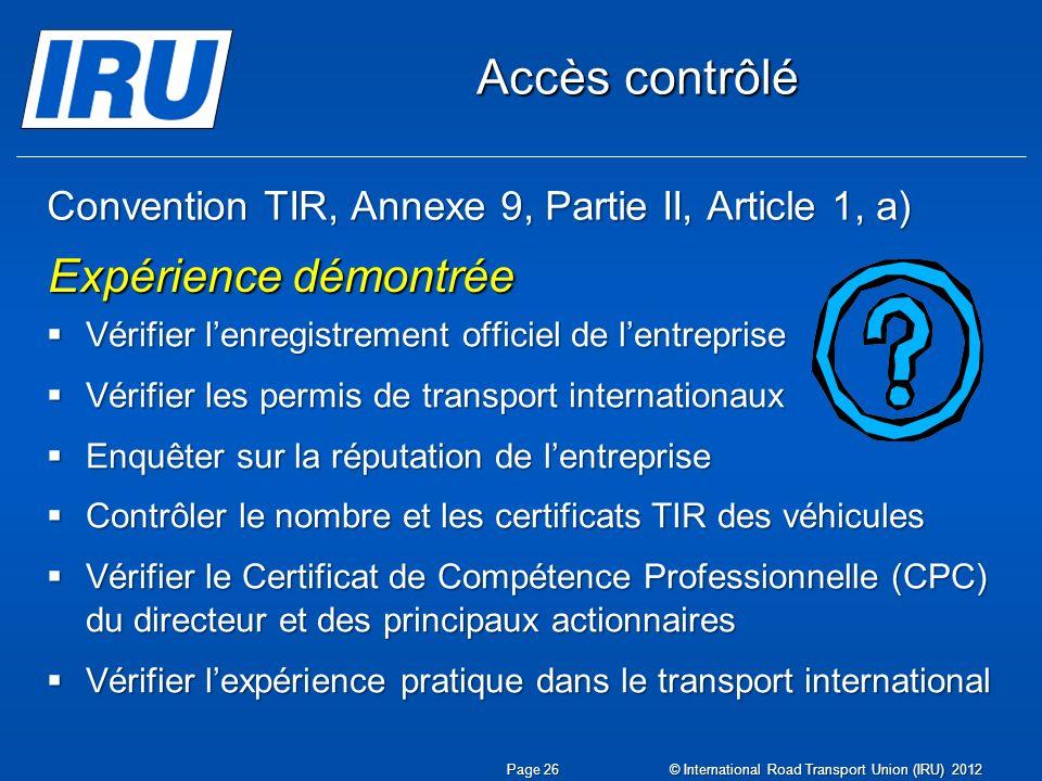 Convention TIR, Annexe 9, Partie II, Article 1, a) Vérifier lenregistrement officiel de lentreprise Vérifier lenregistrement officiel de lentreprise Vérifier les permis de transport internationaux Vérifier les permis de transport internationaux Enquêter sur la réputation de lentreprise Enquêter sur la réputation de lentreprise Contrôler le nombre et les certificats TIR des véhicules Contrôler le nombre et les certificats TIR des véhicules Vérifier le Certificat de Compétence Professionnelle (CPC) du directeur et des principaux actionnaires Vérifier le Certificat de Compétence Professionnelle (CPC) du directeur et des principaux actionnaires Vérifier lexpérience pratique dans le transport international Vérifier lexpérience pratique dans le transport international Expérience démontrée Accès contrôlé Page 26 © International Road Transport Union (IRU) 2012