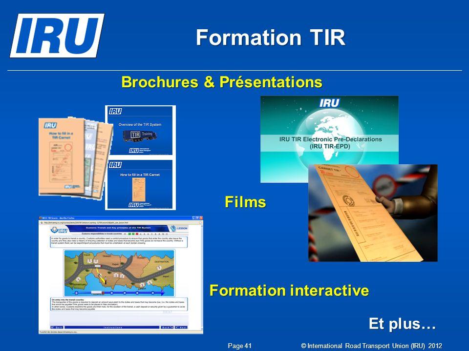 Formation TIR Brochures & Présentations Films Formation interactive Et plus… Page 41 © International Road Transport Union (IRU) 2012