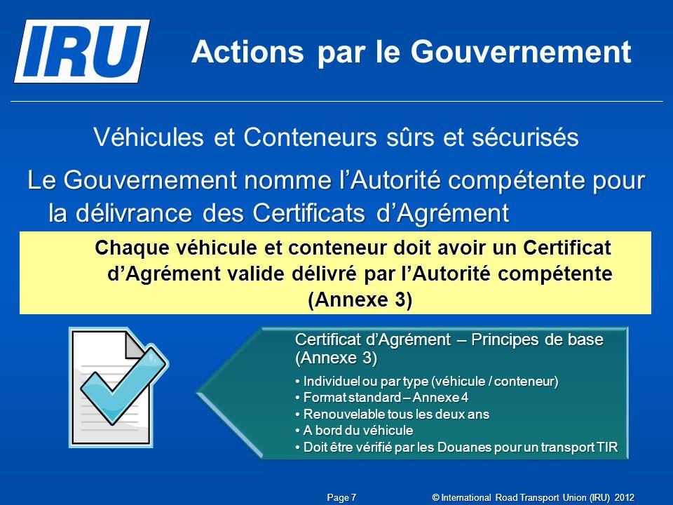 Actions par le Gouvernement Véhicules et Conteneurs sûrs et sécurisés Le Gouvernement nomme lAutorité compétente pour la délivrance des Certificats dAgrément Chaque véhicule et conteneur doit avoir un Certificat dAgrément valide délivré par lAutorité compétente (Annexe 3) Certificat dAgrément – Principes de base (Annexe 3) Individuel ou par type (véhicule / conteneur)Individuel ou par type (véhicule / conteneur) Format standard – Annexe 4Format standard – Annexe 4 Renouvelable tous les deux ansRenouvelable tous les deux ans A bord du véhiculeA bord du véhicule Doit être vérifié par les Douanes pour un transport TIRDoit être vérifié par les Douanes pour un transport TIR Page 7 © International Road Transport Union (IRU) 2012