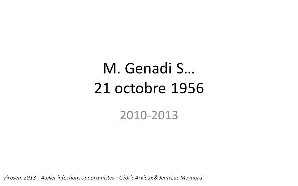M. Genadi S… 21 octobre 1956 2010-2013 Virosem 2013 – Atelier infections opportunistes – Cédric Arvieux & Jean Luc Meynard