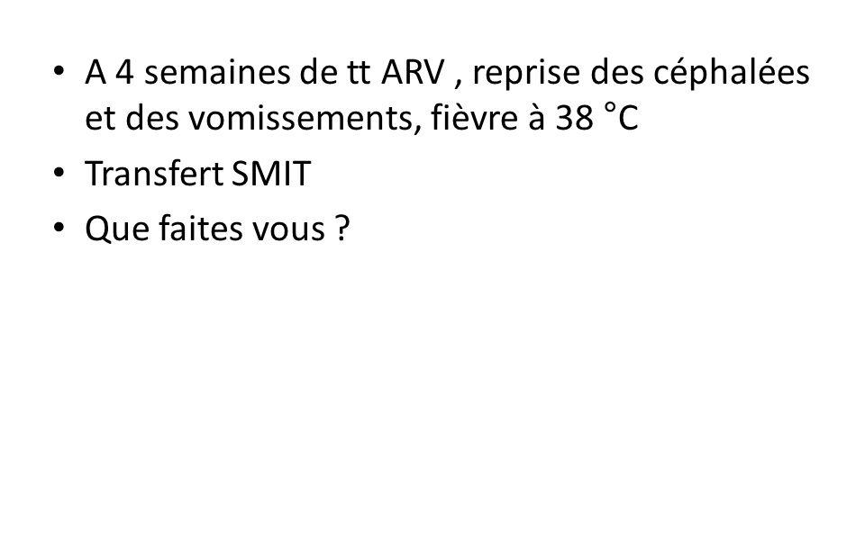 A 4 semaines de tt ARV, reprise des céphalées et des vomissements, fièvre à 38 °C Transfert SMIT Que faites vous ?