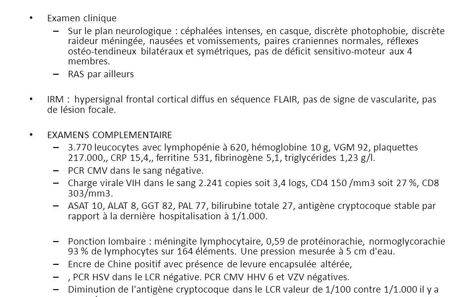 Examen clinique – Sur le plan neurologique : céphalées intenses, en casque, discrète photophobie, discrète raideur méningée, nausées et vomissements, paires craniennes normales, réflexes ostéo-tendineux bilatéraux et symétriques, pas de déficit sensitivo-moteur aux 4 membres.