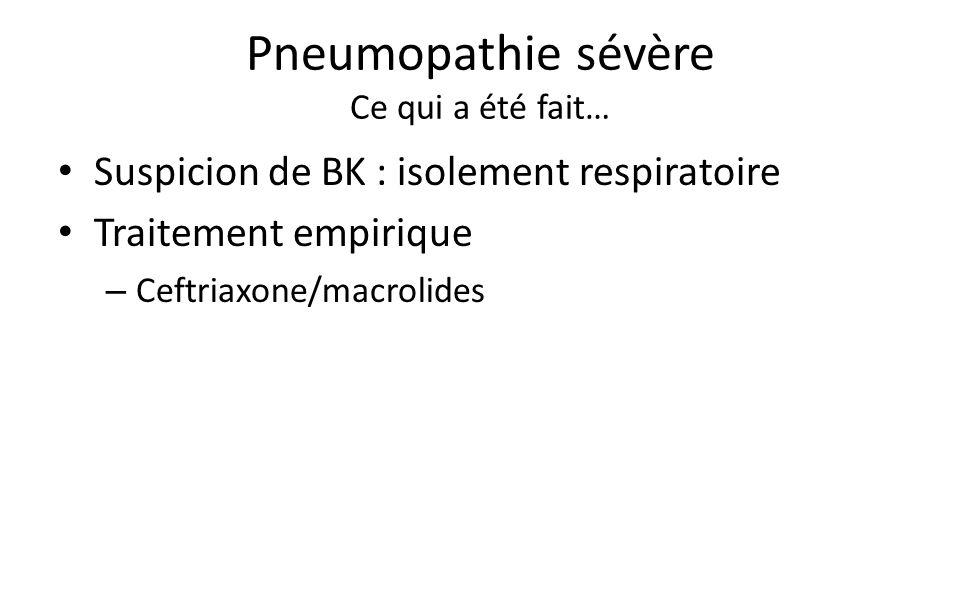 Pneumopathie sévère Ce qui a été fait… Suspicion de BK : isolement respiratoire Traitement empirique – Ceftriaxone/macrolides