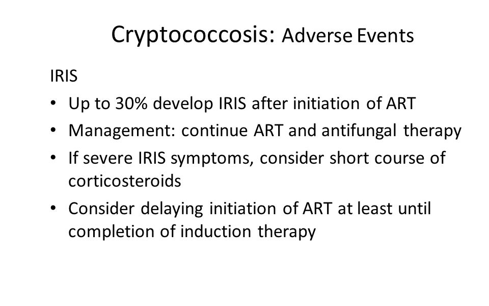 Cryptococcosis: Adverse Events IRIS Up to 30% develop IRIS after initiation of ART Management: continue ART and antifungal therapy If severe IRIS symptoms, consider short course of corticosteroids Consider delaying initiation of ART at least until completion of induction therapy