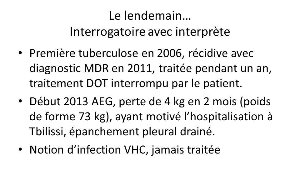 Le lendemain… Interrogatoire avec interprète Première tuberculose en 2006, récidive avec diagnostic MDR en 2011, traitée pendant un an, traitement DOT interrompu par le patient.