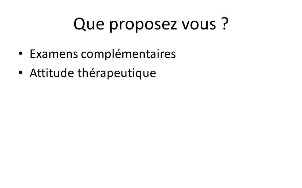 Que proposez vous ? Examens complémentaires Attitude thérapeutique