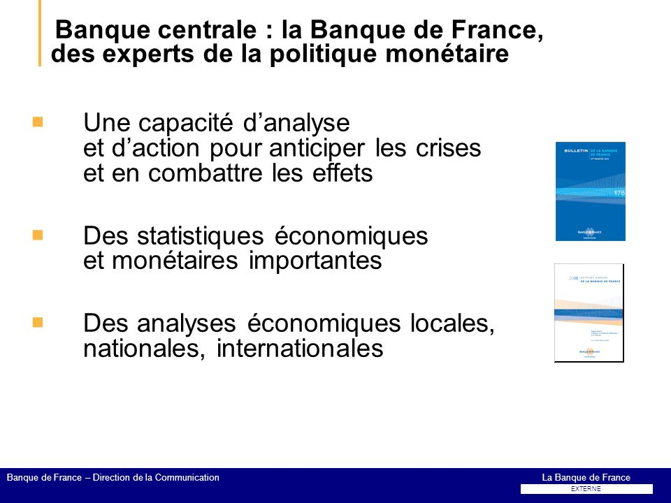 Banque centrale : la Banque de France, des experts de la politique monétaire Une capacité danalyse et daction pour anticiper les crises et en combattr