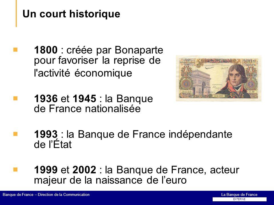 Un court historique 1800 : créée par Bonaparte pour favoriser la reprise de l'activité économique 1936 et 1945 : la Banque de France nationalisée 1993