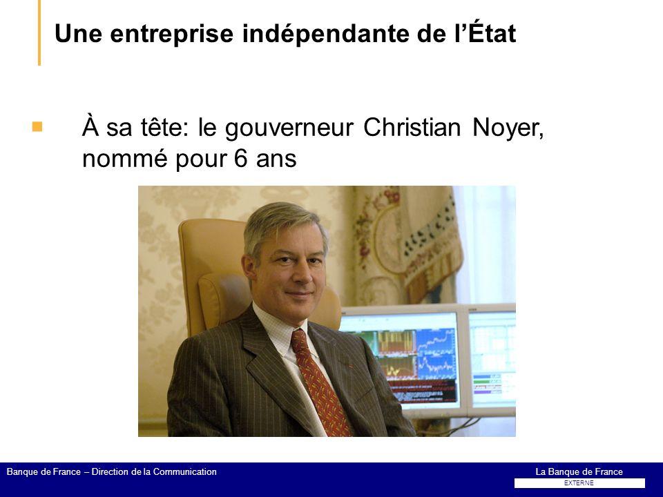 Une entreprise indépendante de lÉtat À sa tête: le gouverneur Christian Noyer, nommé pour 6 ans La Banque de FranceBanque de France – Direction de la