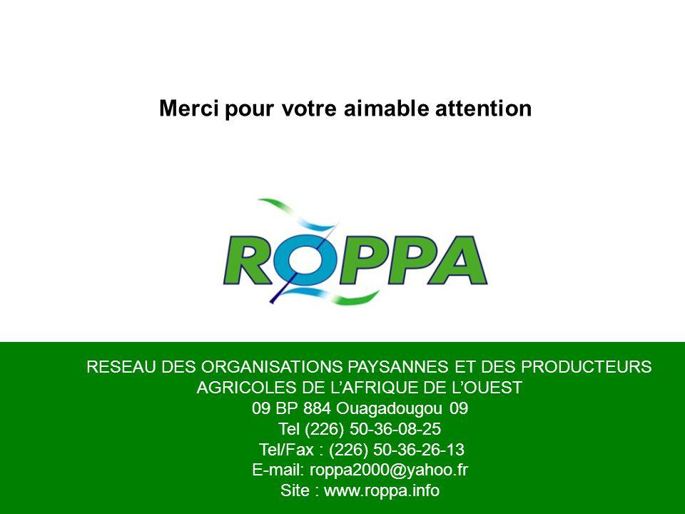 RESEAU DES ORGANISATIONS PAYSANNES ET DES PRODUCTEURS AGRICOLES DE LAFRIQUE DE LOUEST 09 BP 884 Ouagadougou 09 Tel (226) 50-36-08-25 Tel/Fax : (226) 50-36-26-13 E-mail: roppa2000@yahoo.fr Site : www.roppa.info Merci pour votre aimable attention